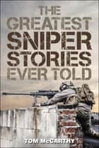 The Greatest Sniper Stories Ever Told ebook by Tom McCarthy