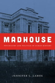 Madhouse - Psychiatry and Politics in Cuban History ebook by Jennifer L. Lambe