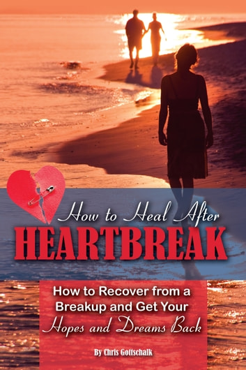 How to Heal After Heartbreak: How to Recover from a Breakup and Get Your Hopes and Dreams Back ebook by Christopher Gottschalk