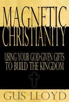 Magnetic Christianity: Using Your God-Given Gifts to Build the Kingdom ebook by Gus Lloyd