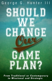 Should We Change Our Game Plan? - From Traditional or Contemporary to Missional and Strategic ebook by George G. Hunter III
