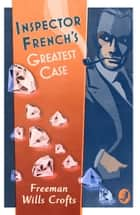 Inspector French's Greatest Case (Inspector French Mystery, Book 1) ebook by Freeman Wills Crofts