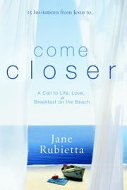 Come Closer - A Call to Life, Love, and Breakfast on the Beach ebook by Jane Rubietta