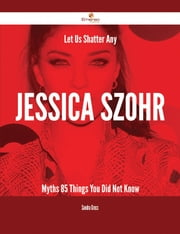 Let Us Shatter Any Jessica Szohr Myths - 85 Things You Did Not Know ebook by Sandra Gross