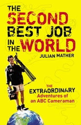 The Second Best Job in the World: The Extraordinary Adventures of an ABC Cameraman ebook by Julian Mather