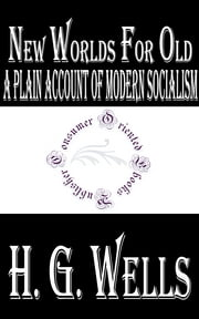 New Worlds For Old: A Plain Account of Modern Socialism ebook by H.G. Wells