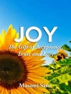 Joy ~ The Gift of Acceptance, Trust and Love ebook by Masami Sato