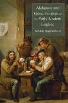 Alehouses and Good Fellowship in Early Modern England ebook by Mark Hailwood