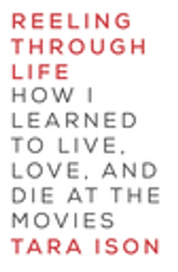 Reeling Through Life - How I Learned to Live, Love and Die at the Movies ebook by Tara Ison