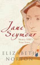 Jane Seymour: Henry VIII's True Love - Henry VIII's True Love ebook by Elizabeth Norton