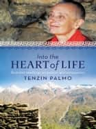 Into the Heart of Life - Buddhist teachings on wisdom and compassion ebook by Tenzin Palmo