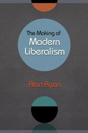The Making of Modern Liberalism ebook by Ryan, Alan