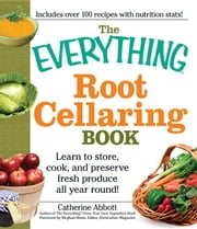 The Everything Root Cellaring Book: Learn to Store, Cook, and Preserve Fresh Produce All Year Round! ebook by Abbot, Catherine