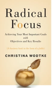Radical Focus - Achieving Your Most Important Goals with Objectives and Key Results ebook by Christina R. Wodtke, Christina Wodtke