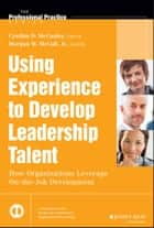 Using Experience to Develop Leadership Talent ebook by Cynthia D. McCauley,Morgan W. McCall Jr.