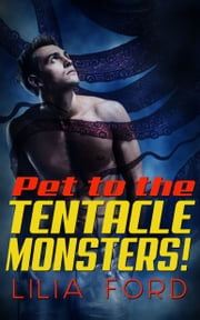 Pet to the Tentacle Monsters! ebook by Lilia Ford