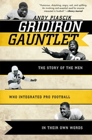 Gridiron Gauntlet - The Story of the Men Who Integrated Pro Football, In Their Own Words ebook by Andy Piascik
