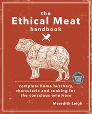 The Ethical Meat Handbook - Complete Home Butchery, Charcuterie and Cooking for the Conscious Omnivore ebook by Meredith Leigh