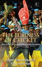 The Business Of Cricket : The Story Of Sports Marketing In India ebook by Santhanam Vijay,Balasubramanian Shyam