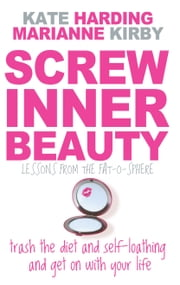 Screw Inner Beauty - Trash the diet and self-loathing and get on with your life ebook by Kate Harding,Marianne Kirby