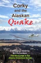 Corky and the Alaskan Quake, A Suspense Novel, The Third Book in the Alaskan Adventure Series ebook by Bill Richardson