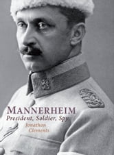 Mannerheim - President, Soldier, Spy ebook by Jonathan Clements