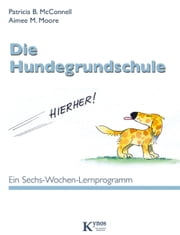 Die Hundegrundschule - Ein Sechs-Wochen-Lernprogramm eBook by Patricia B. McConnell, Aimee M. Moore