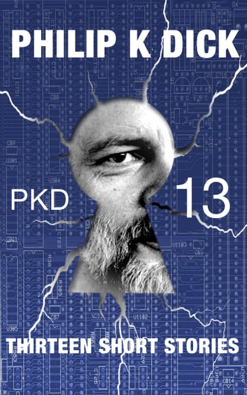 PKD-13: Thirteen Short Stories (Illustrated & Annotated) ebook by Philip K. Dick
