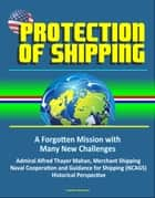 Protection of Shipping: A Forgotten Mission with Many New Challenges - Admiral Alfred Thayer Mahan, Merchant Shipping, Naval Cooperation and Guidance for Shipping (NCAGS), Historical Perspective ebook by Progressive Management