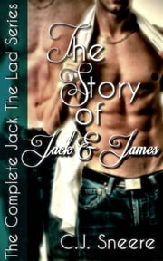 The Story Of Jack And James (The Complete Jack The Lad Series. Includes Jack The Lad, Jack & James, In Jack's Bed, Jack's Betrayal, Jack's Bachelor Party, & Bonus Story.) ebook by C.J. Sneere