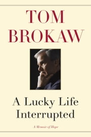 A Lucky Life Interrupted - A Memoir of Hope ebook by Tom Brokaw