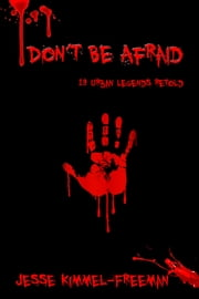 Don't Be Afraid: 13 Urban Legends Retold ebook by Jesse Kimmel-Freeman