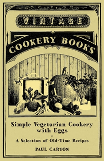 Simple Vegetarian Cookery with Eggs - A Selection of Old-Time Recipes ebook by Paul Carton