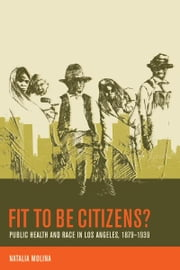 Fit to Be Citizens? - Public Health and Race in Los Angeles, 1879-1939 ebook by Natalia Molina