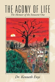 The Agony of Life - The Memoir of the Innocent One ebook by Dr. Kenneth Enyi