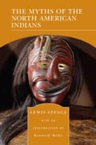 The Myths of the North American Indians (Barnes & Noble Library of Essential Reading) ebook by Lewis Spence, Kenneth Mello