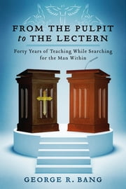 From the Pulpit to the Lectern - Forty Years of Teaching While Searching for the Man Within ebook by George R. Bang