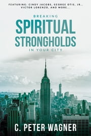 Breaking Spiritual Strongholds in Your City ebook by C. Peter Wagner