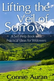 Lifting the Veil of Sorrow A Self-Help Book with Practical Ideas for Widowers ebook by Connie Auran