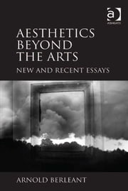 Aesthetics beyond the Arts - New and Recent Essays ebook by Professor Arnold Berleant