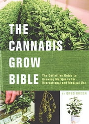 The Cannabis Grow Bible - The Definitive Guide to Growing Marijuana for Medical and Recreational Use ebook by Greg Green