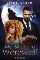 My Billionaire Werewolf - Billionaire Werewolf, #1 ebook by Erica Storm
