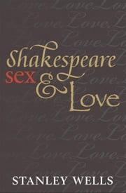 Shakespeare, Sex, and Love ebook by Stanley Wells