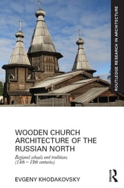 Wooden Church Architecture of the Russian North - Regional Schools and Traditions (14th - 19th centuries) ebook by Evgeny Khodakovsky