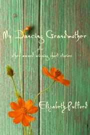 My Dancing Grandmother plus other award winning short stories ebook by Elizabeth Pulford