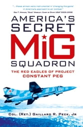 America's Secret MiG Squadron - The Red Eagles of Project CONSTANT PEG ebook by Gaillard R. Peck, Jr.
