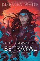 The Camelot Betrayal ebook by Kiersten White