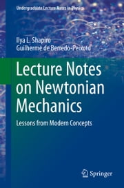 Lecture Notes on Newtonian Mechanics - Lessons from Modern Concepts ebook by Ilya L. Shapiro,Guilherme de Berredo-Peixoto