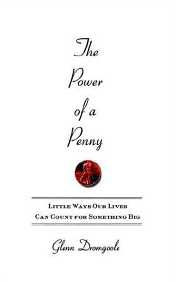 The Power of a Penny - Little Ways Our Lives Can Count for Something Big ebook by Glenn Dromgoole
