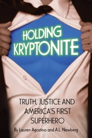 Holding Kryptonite: Truth, Justice and America's First Superhero ebook by Lauren Agostino and A.L. Newberg
